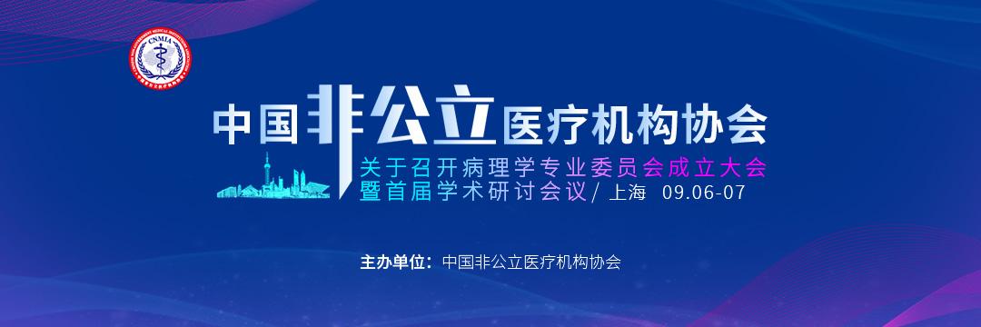中国非公立医疗机构协会关于召开病理学专业委员会成立大会暨首届学术研讨会议